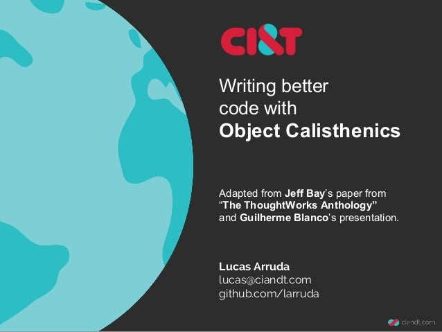 Writing better code with Object Calisthenics Lucas Arruda lucas@ciandt.com github.com/larruda Adapted from Jeff Bay's pape...