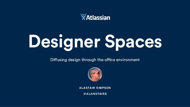 Designer Spaces Diffusing design through the office environment ALASTAIR SIMPSON @ALANSTAIRS