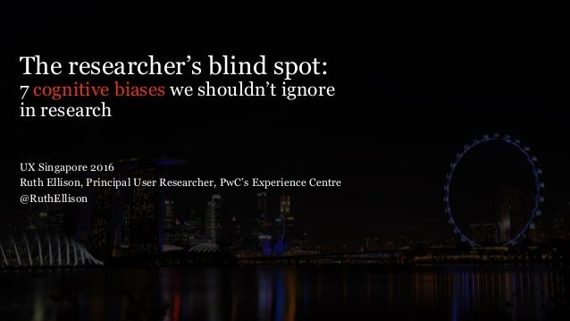 The researcher's blind spot: 7 cognitive biases we shouldn't ignore in research UX Singapore 2016 Ruth Ellison, Principal ...
