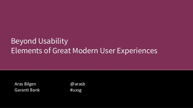 @arasb #uxsg Aras Bilgen Garanti Bank Beyond Usability Elements of Great Modern User Experiences
