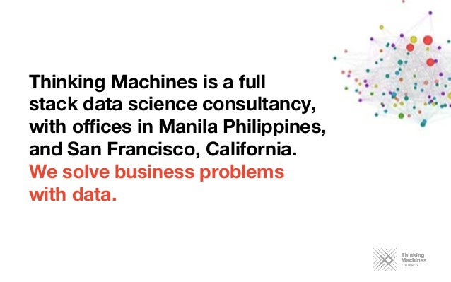 Thinking Machines is a full  stack data science consultancy,  with offices in Manila Philippines, and San Francisco, Califor...