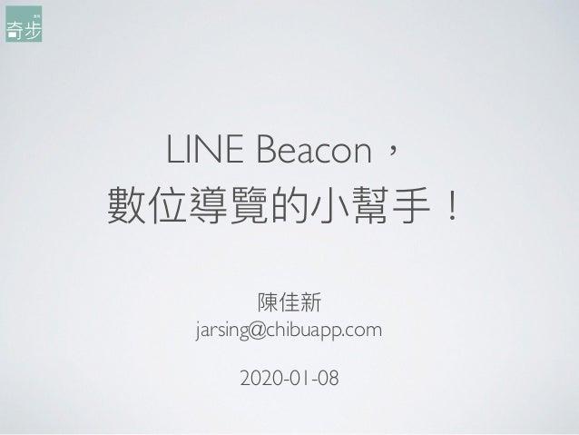 LINE Beacon, 數位導覽的⼩小幫⼿手! 陳佳新 jarsing@chibuapp.com 2020-01-08