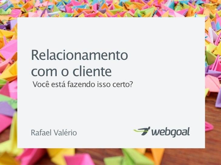Relacionamentocom o clienteVocê está fazendo isso certo?Rafael Valério