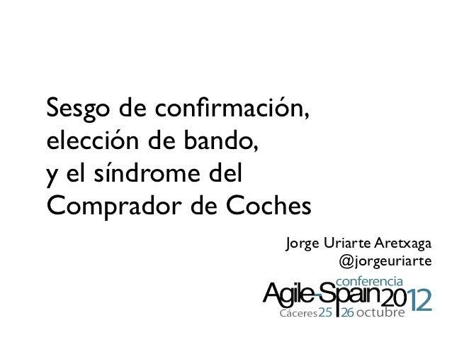 Sesgo de confirmación,elección de bando,y el síndrome delComprador de Coches                  Jorge Uriarte Aretxaga       ...