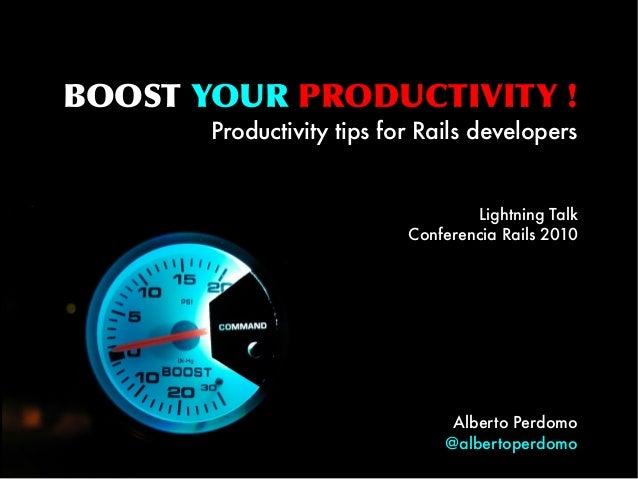 BOOST YOUR PRODUCTIVITY ! Productivity tips for Rails developers Lightning Talk Conferencia Rails 2010 Alberto Perdomo @al...