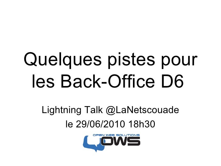 Quelques pistes pour les Back-Office D6  Lightning Talk @LaNetscouade le 29/06/2010 18h30