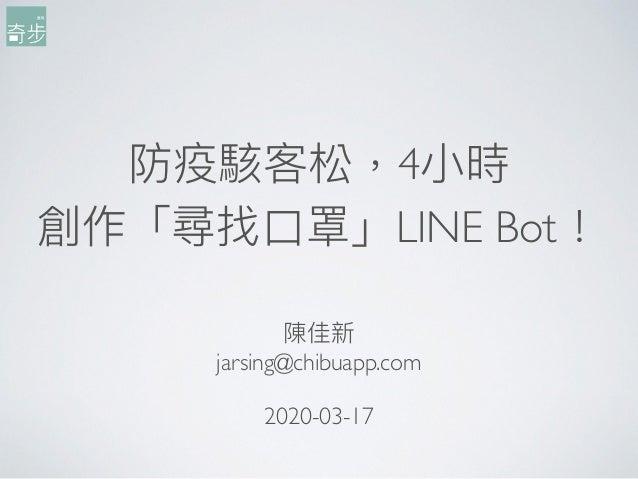防疫駭客松,4⼩小時 創作「尋找⼝口罩」LINE Bot! 陳佳新 jarsing@chibuapp.com 2020-03-17