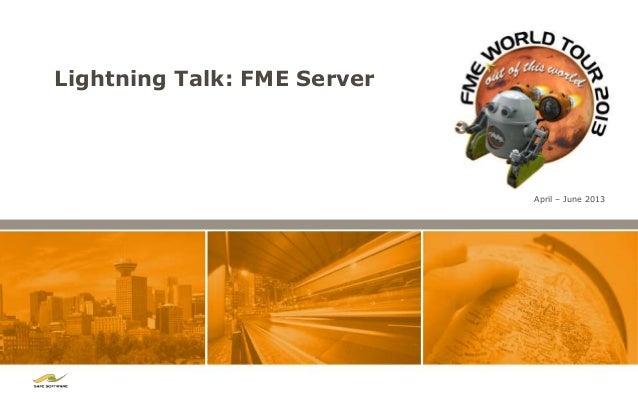 Lightning Talk: FME ServerApril – June 2013