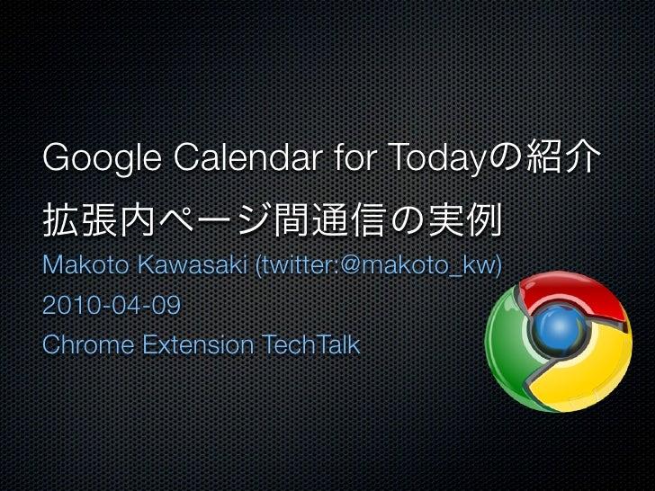 Google Calendar for Today  Makoto Kawasaki (twitter:@makoto_kw) 2010-04-09 Chrome Extension TechTalk