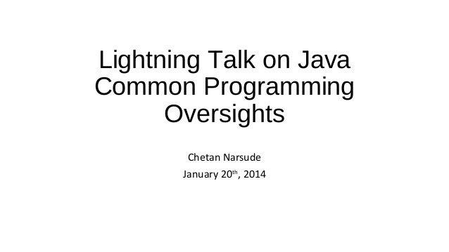 Lightning Talk on Java Common Programming Oversights Chetan Narsude January 20th, 2014
