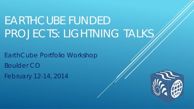 EARTHCUBE FUNDED PROJECTS: LIGHTNING TALKS EarthCube Portfolio Workshop Boulder CO February 12-14, 2014