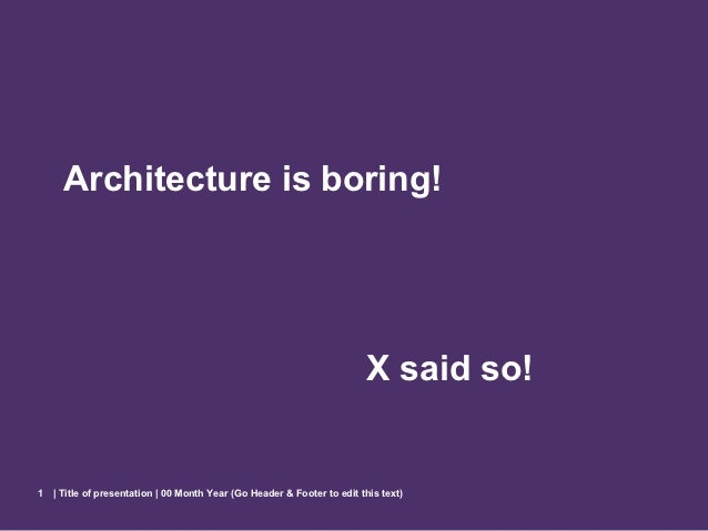 Architecture is boring!                                                                         X said so!1   | Title of p...