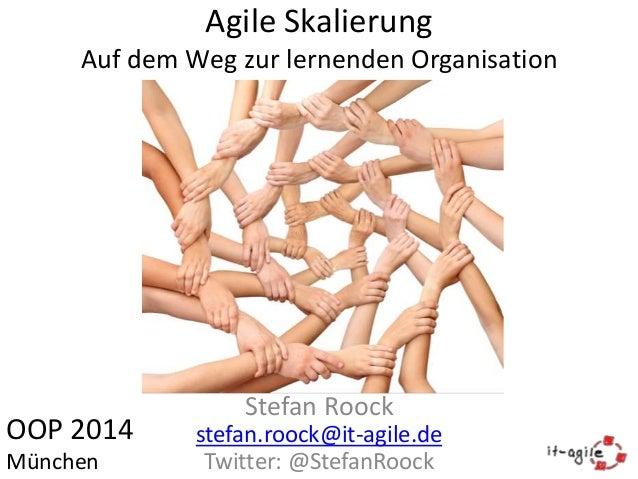 Agile Skalierung Auf dem Weg zur lernenden Organisation  OOP 2014 München  Stefan Roock stefan.roock@it-agile.de Twitter: ...