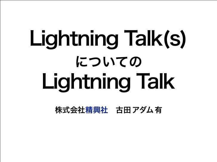 Lightning Talk(s)    についての Lightning Talk  株式会社精興社古田 アダム 有