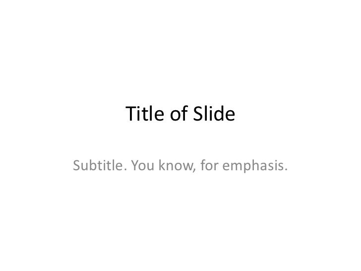 Title of SlideSubtitle. You know, for emphasis.