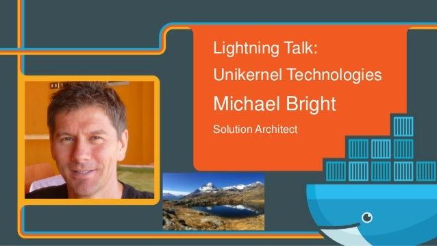 Lightning Talk: Unikernel Technologies Michael Bright Solution Architect