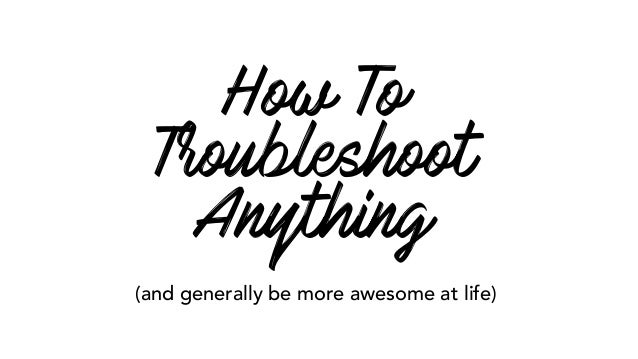How To Troubleshoot Anything (and generally be more awesome at life)