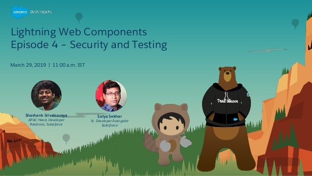 Lightning Web Components Episode 4 – Security and Testing March 29, 2019 | 11:00 a.m. IST Satya Sekhar Sr. Developer Evang...