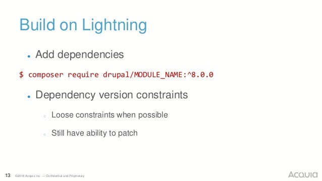 13 ©2016 Acquia Inc. — Confidential and Proprietary Build on Lightning ● Add dependencies $ composer require drupal/MODULE...