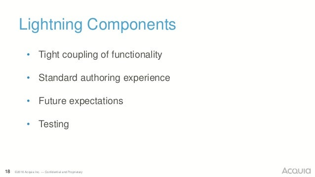 18 ©2016 Acquia Inc. — Confidential and Proprietary Lightning Components • Tight coupling of functionality • Standard auth...