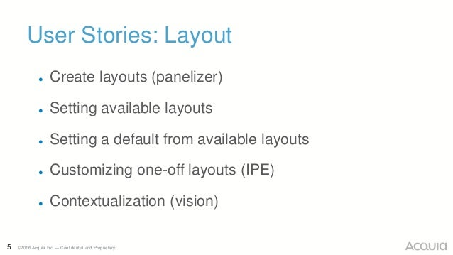 5 ©2016 Acquia Inc. — Confidential and Proprietary User Stories: Layout ● Create layouts (panelizer) ● Setting available l...