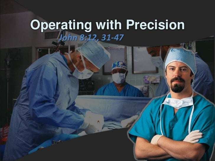 Operating with Precision    John 8:12, 31-47