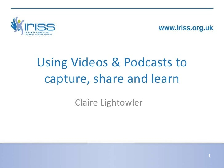 Using Videos & Podcasts to capture, share and learn      Claire Lightowler                             1