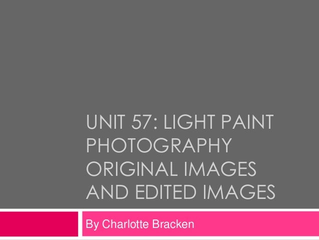 UNIT 57: LIGHT PAINTPHOTOGRAPHYORIGINAL IMAGESAND EDITED IMAGESBy Charlotte Bracken