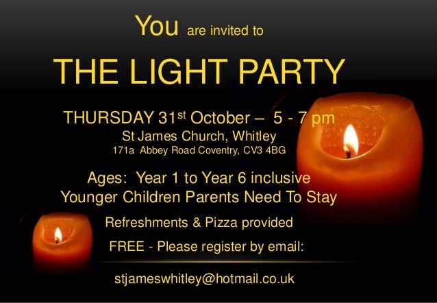 You are invited to THE LIGHT PARTY THURSDAY 31st October – 5 - 7 pm St James Church, Whitley 171a Abbey Road Coventry, CV3...