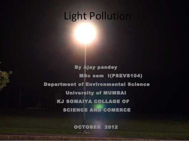 Light Pollution  By Ajay pandey MSc sem I(PSEVS104) Department of Environmental Science University of MUMBAI KJ SOMAIYA CO...