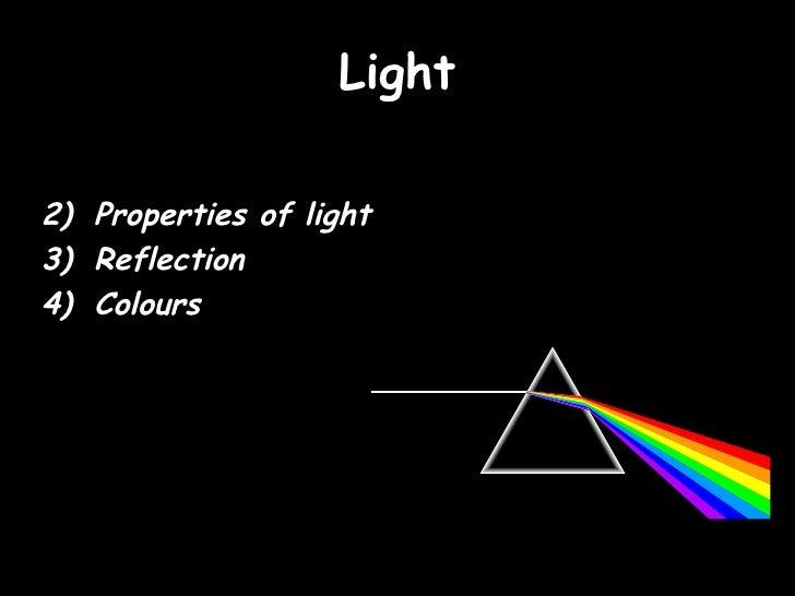 Light <ul><li>Properties of light </li></ul><ul><li>Reflection </li></ul><ul><li>Colours </li></ul>