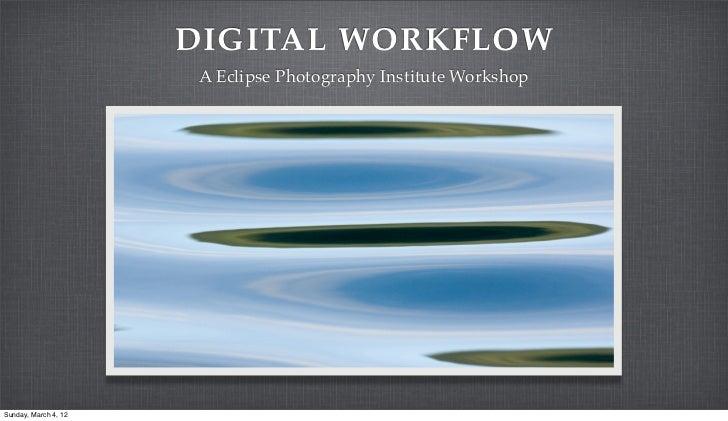 DIGITAL WORKFLOW                       A Eclipse Photography Institute WorkshopSunday, March 4, 12