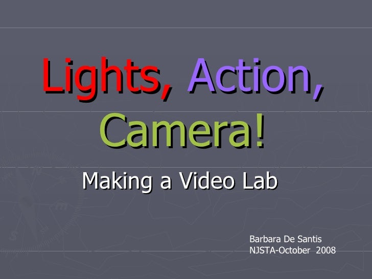 Lights,   Action,   Camera! Making a Video Lab Barbara De Santis NJSTA-October  2008