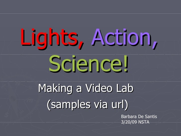 Lights,   Action,   Science! Making a Video Lab  (samples via url) Barbara De Santis 3/20/09 NSTA