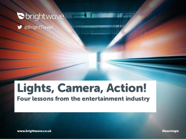 Lights, Camera, Action! Four lessons from the entertainment industry www.brightwave.co.uk @BrightTweet #learningis
