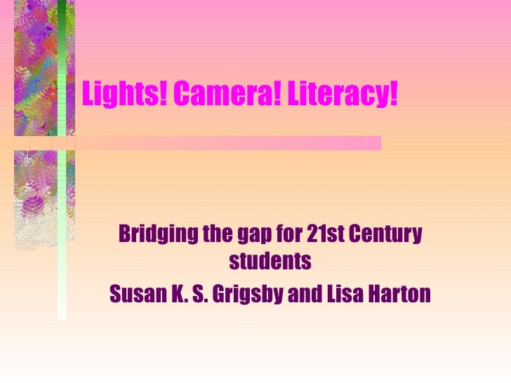 Lights! Camera! Literacy! Bridging the gap for 21st Century students Susan K. S. Grigsby and Lisa Harton