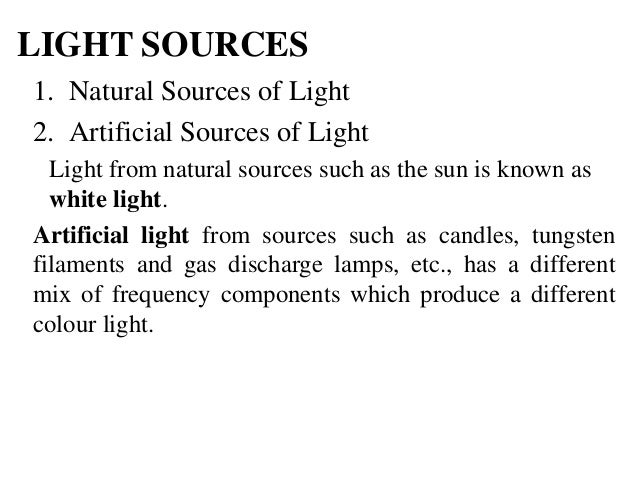 LIGHT SOURCES 1. Natural Sources of Light 2. Artificial Sources of Light Light from natural sources such as the sun is kno...