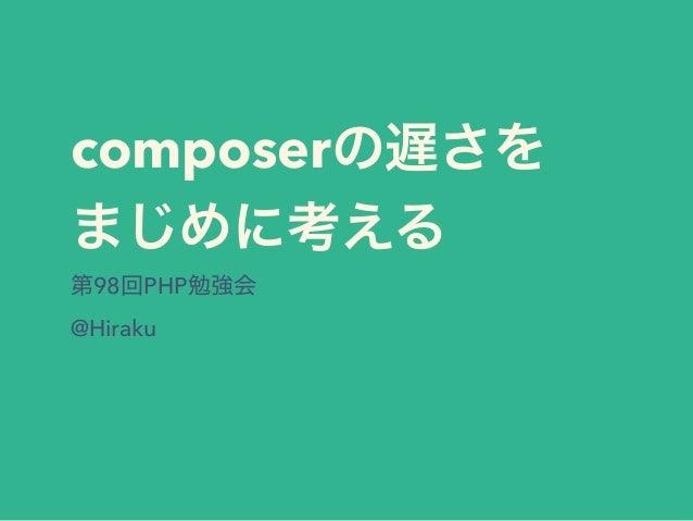 composerの遅さを まじめに考える 第98回PHP勉強会 @Hiraku