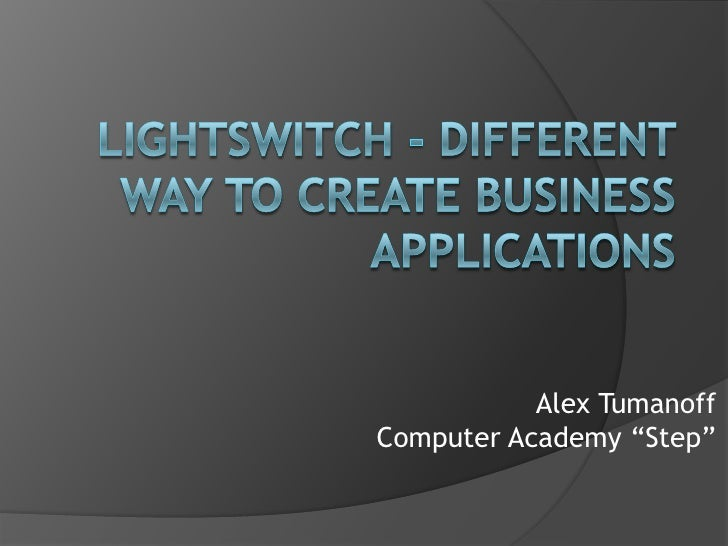 """LightSwitch- different way to create business applications<br />Alex Tumanoff<br />Computer Academy """"Step""""<br />"""