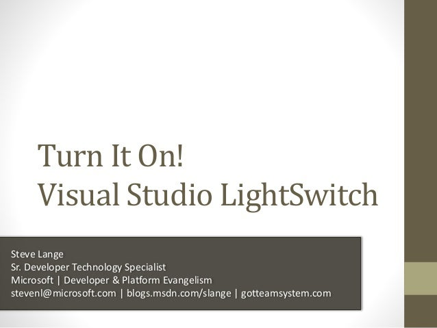 Turn It On! Visual Studio LightSwitch Steve Lange Sr. Developer Technology Specialist Microsoft | Developer & Platform Eva...