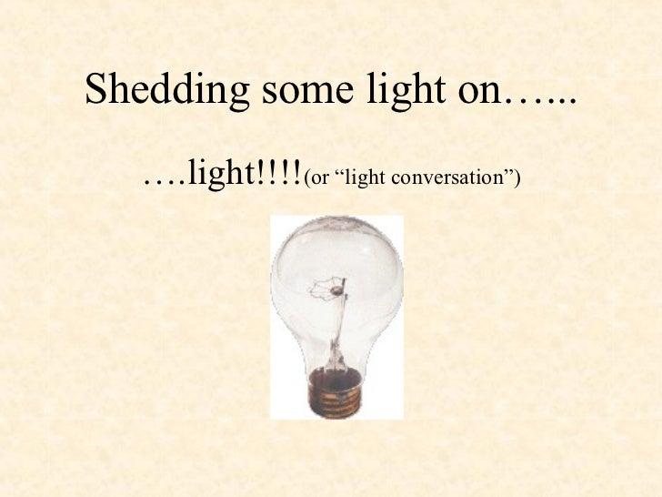 "Shedding some light on…...   ….light!!!!(or ""light conversation"")"