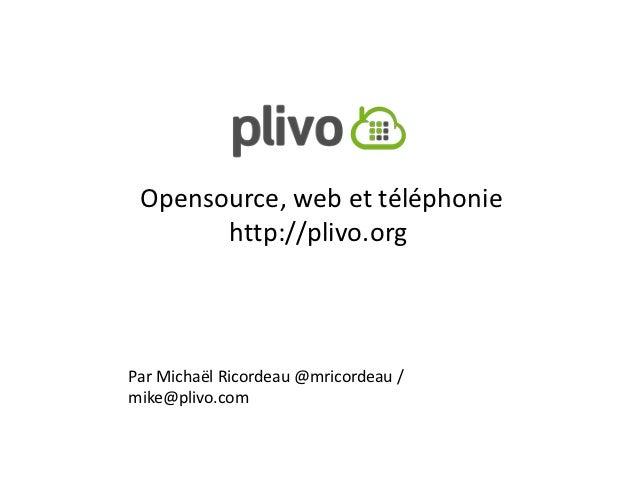 Opensource, web et téléphonie       http://plivo.orgPar Michaël Ricordeau @mricordeau /mike@plivo.com
