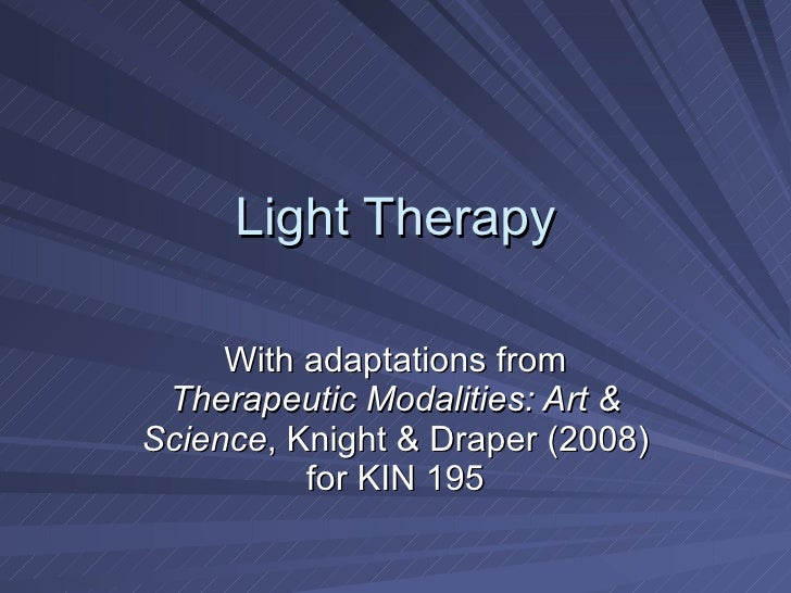 Light Therapy With adaptations from  Therapeutic Modalities: Art & Science , Knight & Draper (2008) for KIN 195