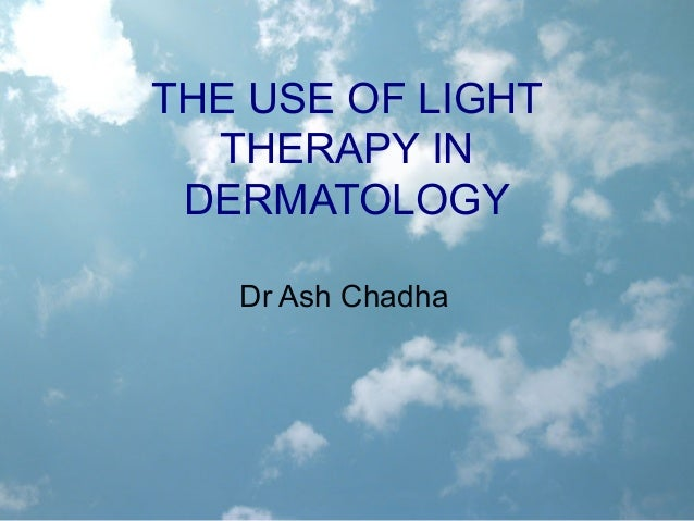 THE USE OF LIGHT  THERAPY IN DERMATOLOGY   Dr Ash Chadha