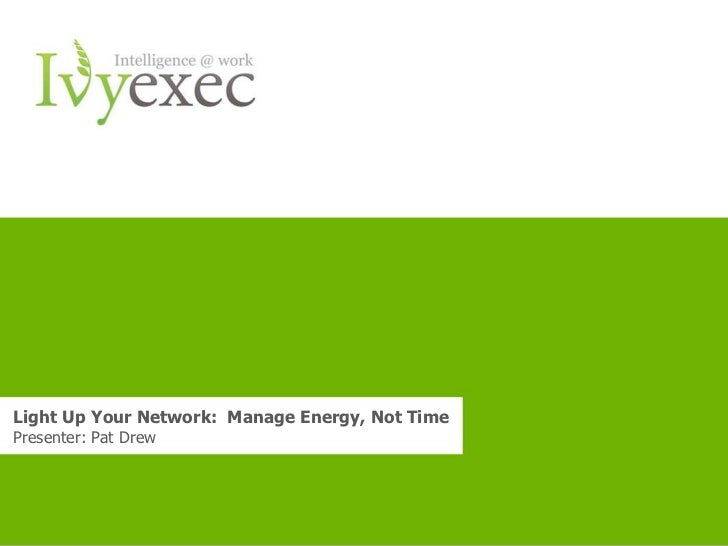 Light Up Your Network: Manage Energy, Not TimePresenter: Pat Drew                        Want more info? Go to www.ivyexec...