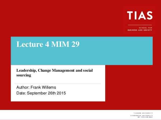 Lecture 4 MIM 29 Leadership, Change Management and social sourcing Author: Frank Willems Date: September 26th 2015
