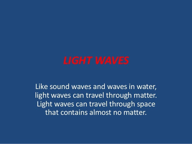 LIGHT WAVES Like sound waves and waves in water, light waves can travel through matter. Light waves can travel through spa...