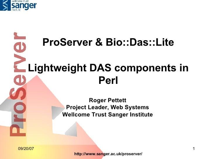 ProServer & Bio::Das::Lite Lightweight DAS components in Perl Roger Pettett Project Leader, Web Systems Wellcome Trust San...
