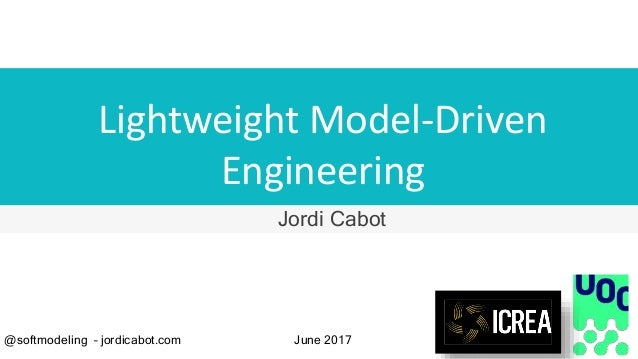 Lightweight Model-Driven Engineering Jordi Cabot @softmodeling – jordicabot.com June 2017
