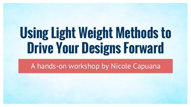 Using Light Weight Methods to Drive Your Designs Forward A hands-on workshop by Nicole Capuana